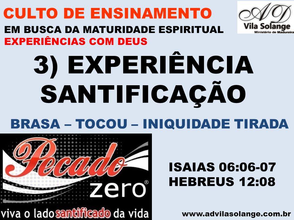 www.advilasolange.com.br 3) EXPERIÊNCIA SANTIFICAÇÃO CULTO DE ENSINAMENTO EM BUSCA DA MATURIDADE ESPIRITUAL ISAIAS 06:06-07 HEBREUS 12:08 EXPERIÊNCIAS