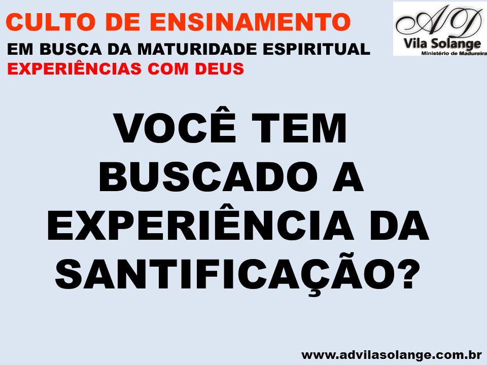 www.advilasolange.com.br VOCÊ TEM BUSCADO A EXPERIÊNCIA DA SANTIFICAÇÃO? CULTO DE ENSINAMENTO EM BUSCA DA MATURIDADE ESPIRITUAL EXPERIÊNCIAS COM DEUS