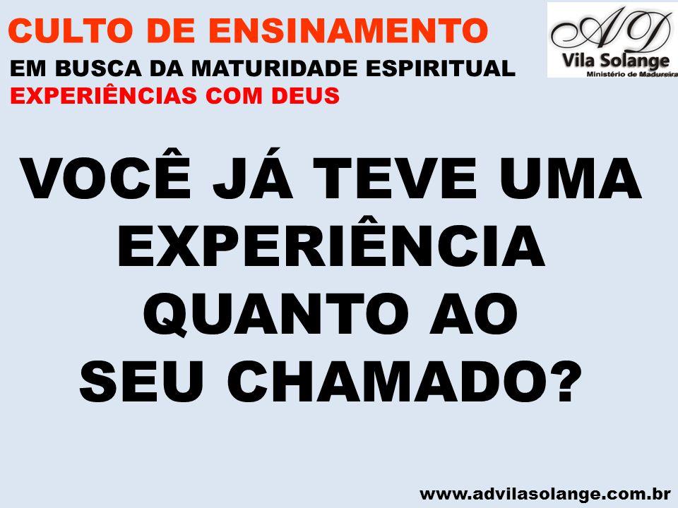 www.advilasolange.com.br VOCÊ JÁ TEVE UMA EXPERIÊNCIA QUANTO AO SEU CHAMADO? CULTO DE ENSINAMENTO EM BUSCA DA MATURIDADE ESPIRITUAL EXPERIÊNCIAS COM D
