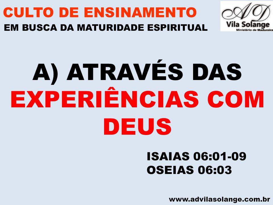 www.advilasolange.com.br A) ATRAVÉS DAS EXPERIÊNCIAS COM DEUS CULTO DE ENSINAMENTO EM BUSCA DA MATURIDADE ESPIRITUAL ISAIAS 06:01-09 OSEIAS 06:03