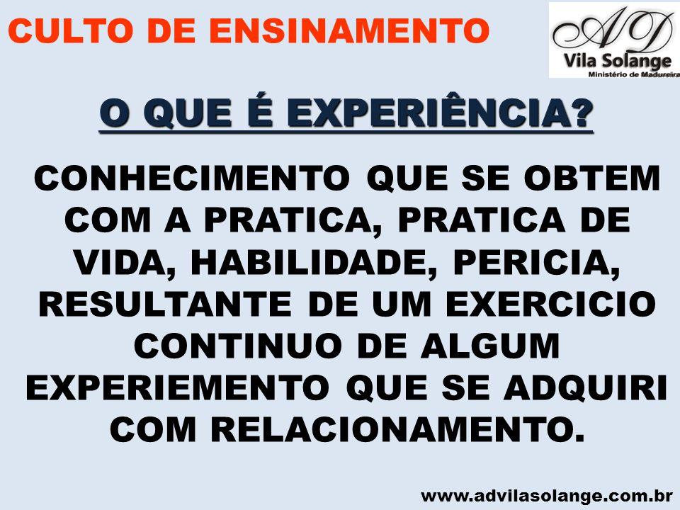 www.advilasolange.com.br O QUE É EXPERIÊNCIA? CULTO DE ENSINAMENTO CONHECIMENTO QUE SE OBTEM COM A PRATICA, PRATICA DE VIDA, HABILIDADE, PERICIA, RESU