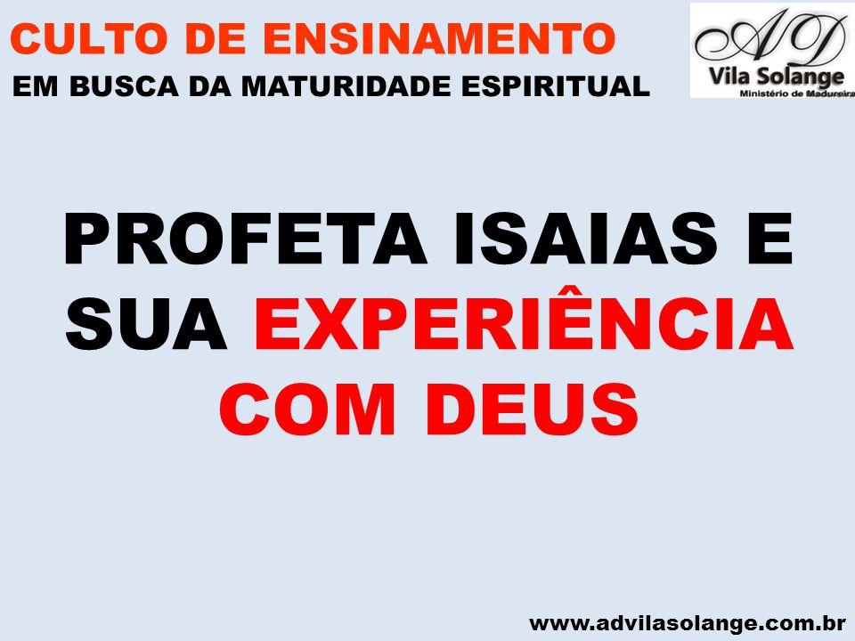 www.advilasolange.com.br PROFETA ISAIAS E SUA EXPERIÊNCIA COM DEUS CULTO DE ENSINAMENTO EM BUSCA DA MATURIDADE ESPIRITUAL
