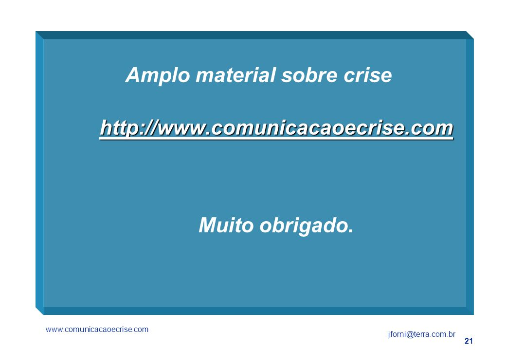 21 http://www.comunicacaoecrise.com Amplo material sobre crise http://www.comunicacaoecrise.com Muito obrigado.