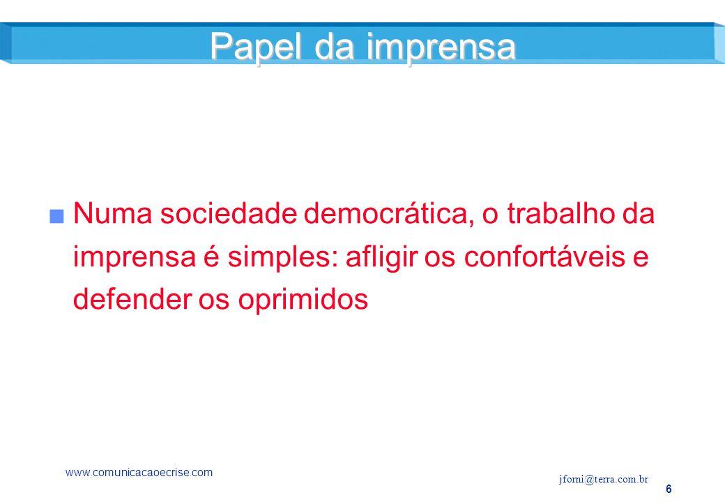 6 Numa sociedade democrática, o trabalho da imprensa é simples: afligir os confortáveis e defender os oprimidos Papel da imprensa www.comunicacaoecrise.com jforni@terra.com.br