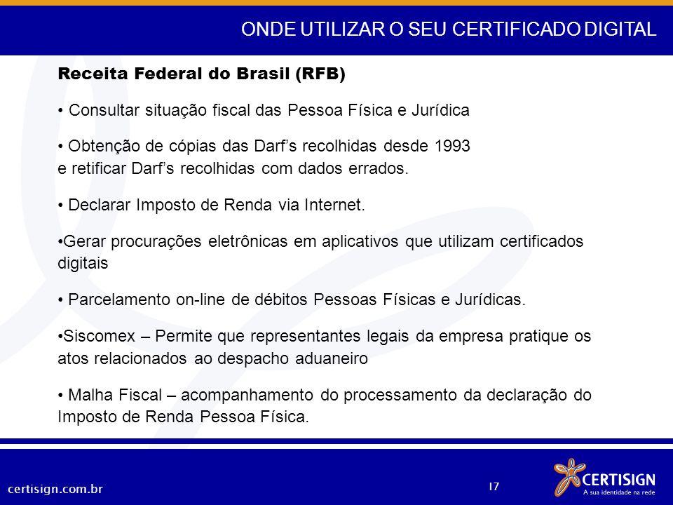 certisign.com.br 17 ONDE UTILIZAR O SEU CERTIFICADO DIGITAL Receita Federal do Brasil (RFB) Consultar situação fiscal das Pessoa Física e Jurídica Obt