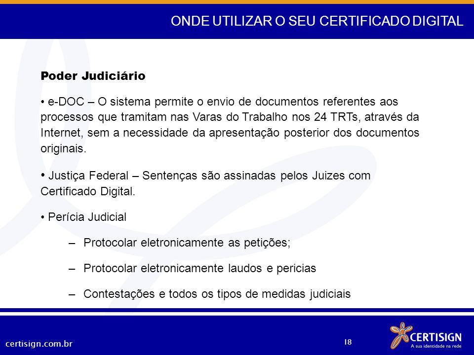 certisign.com.br 18 ONDE UTILIZAR O SEU CERTIFICADO DIGITAL Poder Judiciário e-DOC – O sistema permite o envio de documentos referentes aos processos