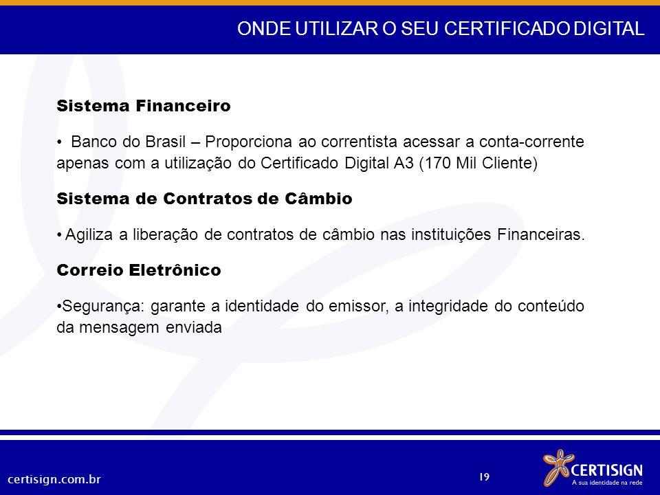 certisign.com.br 19 ONDE UTILIZAR O SEU CERTIFICADO DIGITAL Sistema Financeiro Banco do Brasil – Proporciona ao correntista acessar a conta-corrente a