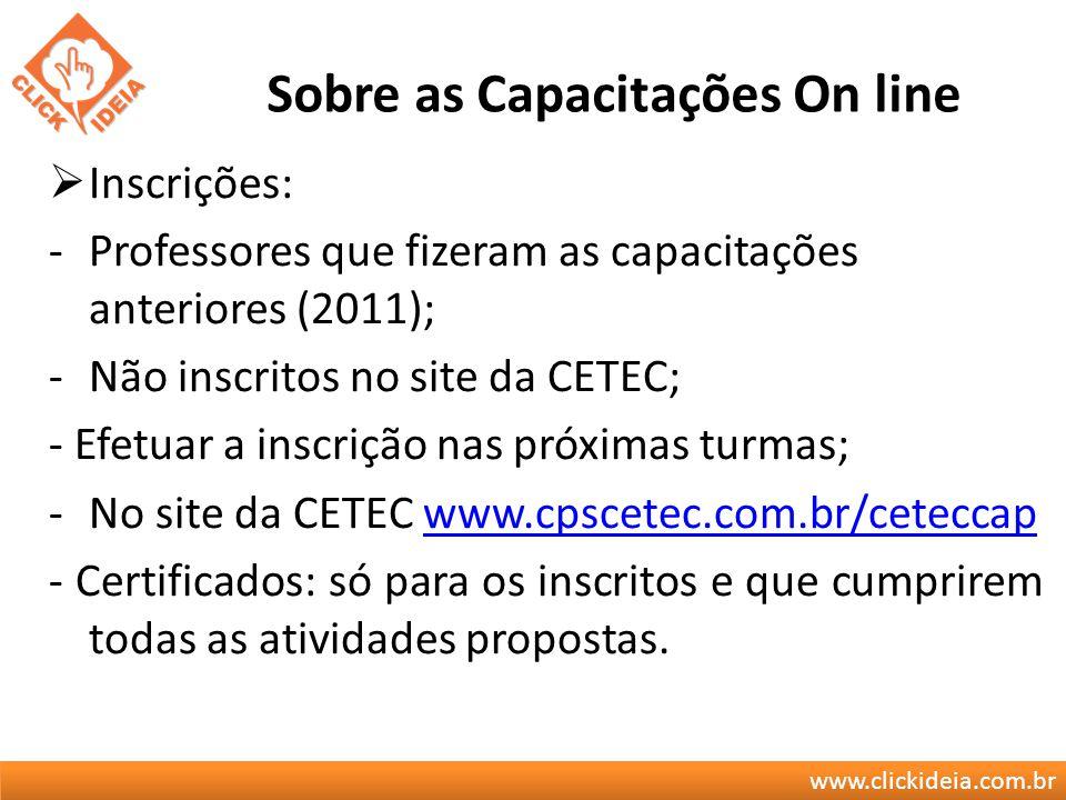 www.clickideia.com.br Sobre as Capacitações On line Inscrições: -Professores que fizeram as capacitações anteriores (2011); -Não inscritos no site da