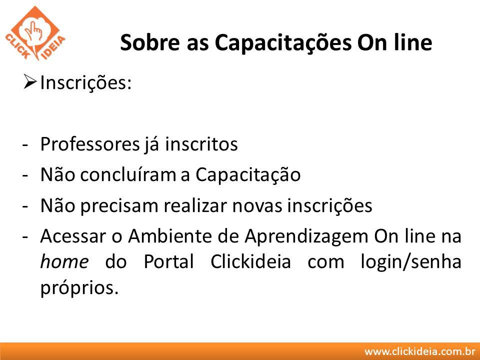 www.clickideia.com.br Sobre as Capacitações On line Inscrições: -Professores já inscritos -Não concluíram a Capacitação -Não precisam realizar novas i