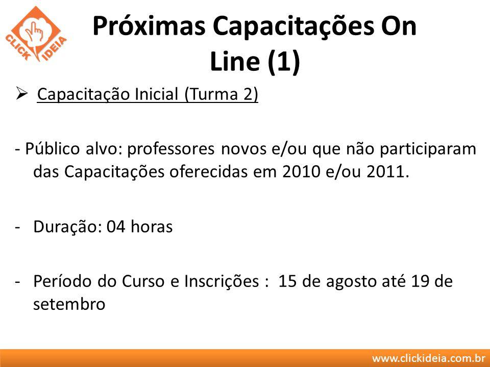 www.clickideia.com.br Próximas Capacitações On Line (1) Capacitação Inicial (Turma 2) - Público alvo: professores novos e/ou que não participaram das