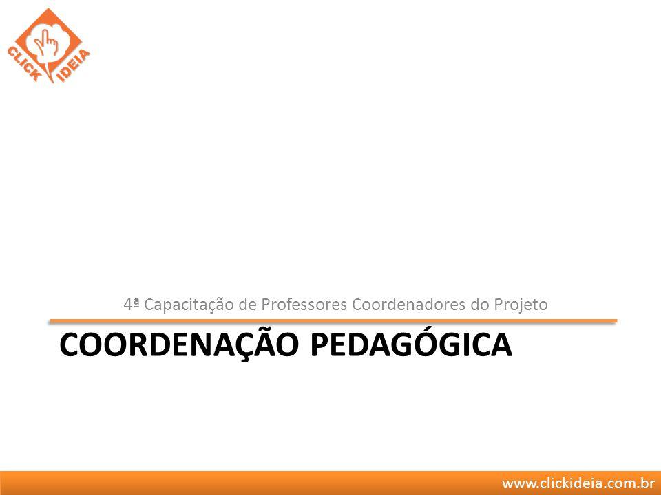 www.clickideia.com.br COORDENAÇÃO PEDAGÓGICA 4ª Capacitação de Professores Coordenadores do Projeto
