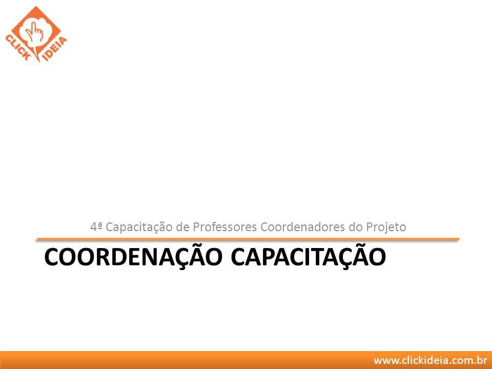www.clickideia.com.br COORDENAÇÃO CAPACITAÇÃO 4ª Capacitação de Professores Coordenadores do Projeto