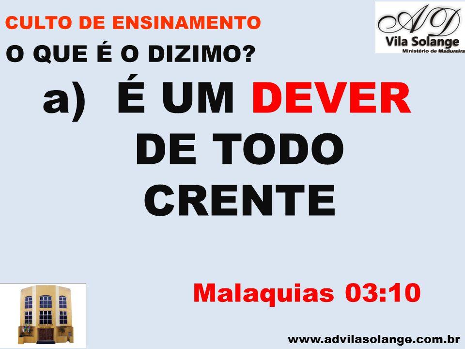 www.advilasolange.com.br CULTO DE ENSINAMENTO a) É UM DEVER DE TODO CRENTE Malaquias 03:10 O QUE É O DIZIMO?