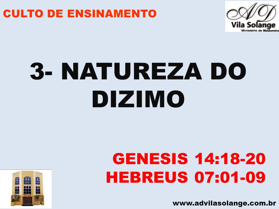 www.advilasolange.com.br CULTO DE ENSINAMENTO 3- NATUREZA DO DIZIMO GENESIS 14:18-20 HEBREUS 07:01-09