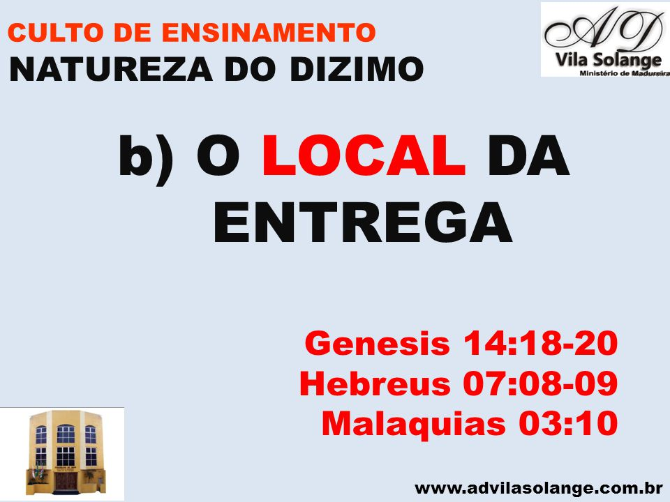 www.advilasolange.com.br CULTO DE ENSINAMENTO b) O LOCAL DA ENTREGA Genesis 14:18-20 Hebreus 07:08-09 Malaquias 03:10 NATUREZA DO DIZIMO