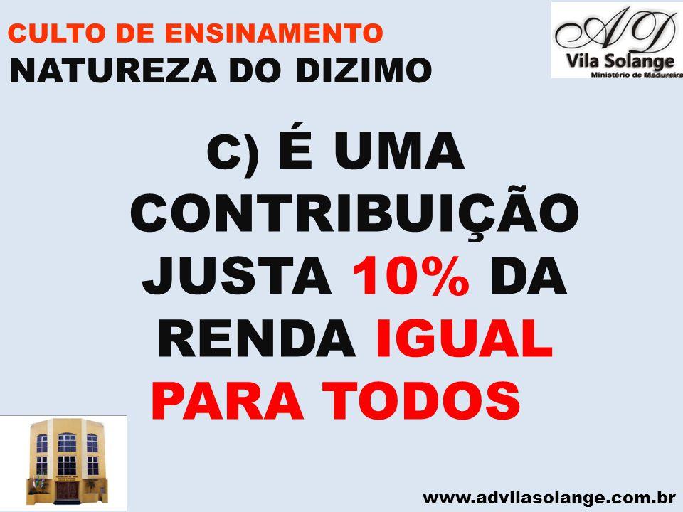 www.advilasolange.com.br CULTO DE ENSINAMENTO C) É UMA CONTRIBUIÇÃO JUSTA 10% DA RENDA IGUAL PARA TODOS NATUREZA DO DIZIMO