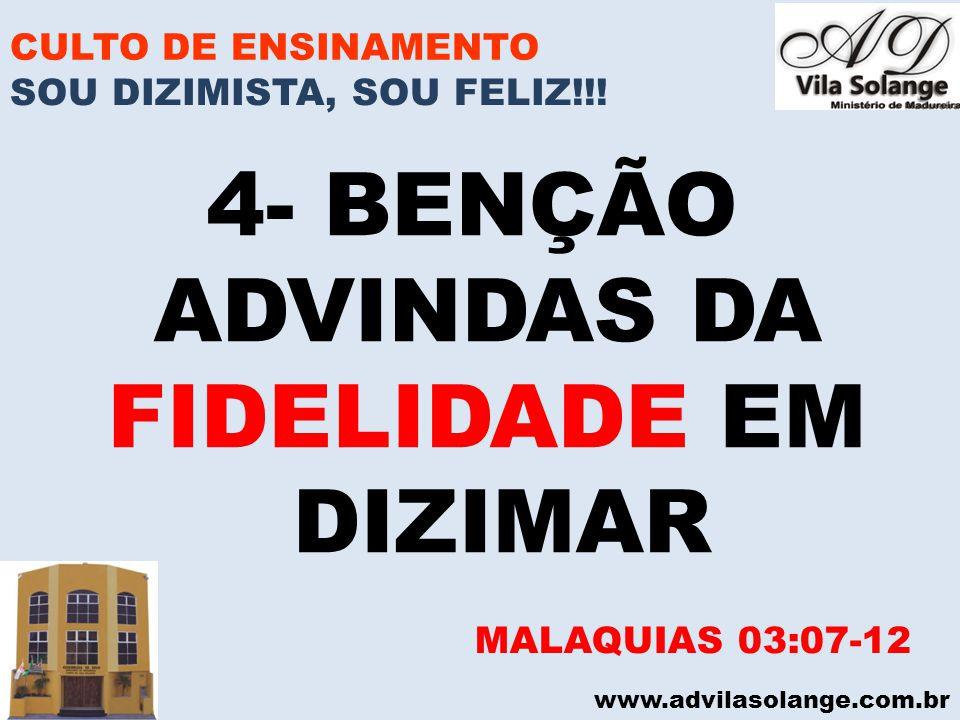 www.advilasolange.com.br CULTO DE ENSINAMENTO 4- BENÇÃO ADVINDAS DA FIDELIDADE EM DIZIMAR MALAQUIAS 03:07-12 SOU DIZIMISTA, SOU FELIZ!!!