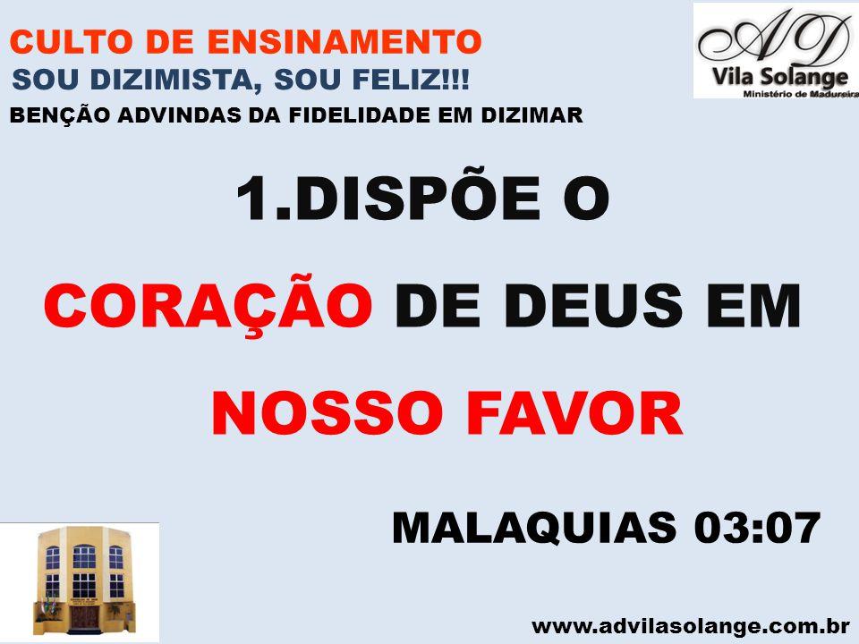 www.advilasolange.com.br CULTO DE ENSINAMENTO 1.DISPÕE O CORAÇÃO DE DEUS EM NOSSO FAVOR SOU DIZIMISTA, SOU FELIZ!!! BENÇÃO ADVINDAS DA FIDELIDADE EM D