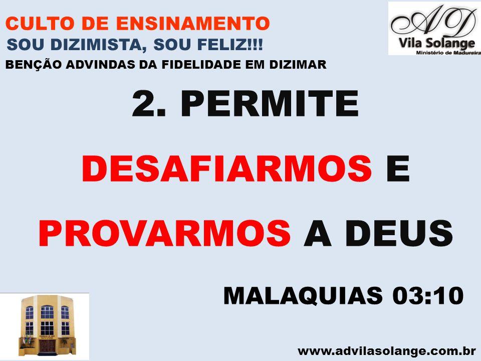 www.advilasolange.com.br CULTO DE ENSINAMENTO 2. PERMITE DESAFIARMOS E PROVARMOS A DEUS SOU DIZIMISTA, SOU FELIZ!!! BENÇÃO ADVINDAS DA FIDELIDADE EM D