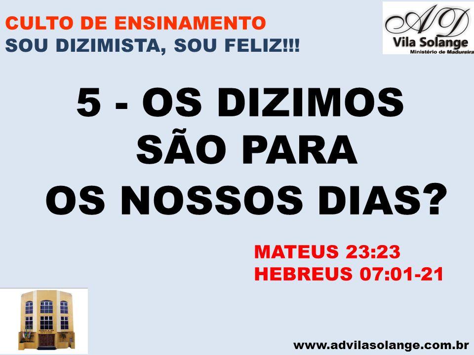 www.advilasolange.com.br CULTO DE ENSINAMENTO 5 - OS DIZIMOS SÃO PARA OS NOSSOS DIAS ? MATEUS 23:23 HEBREUS 07:01-21 SOU DIZIMISTA, SOU FELIZ!!!