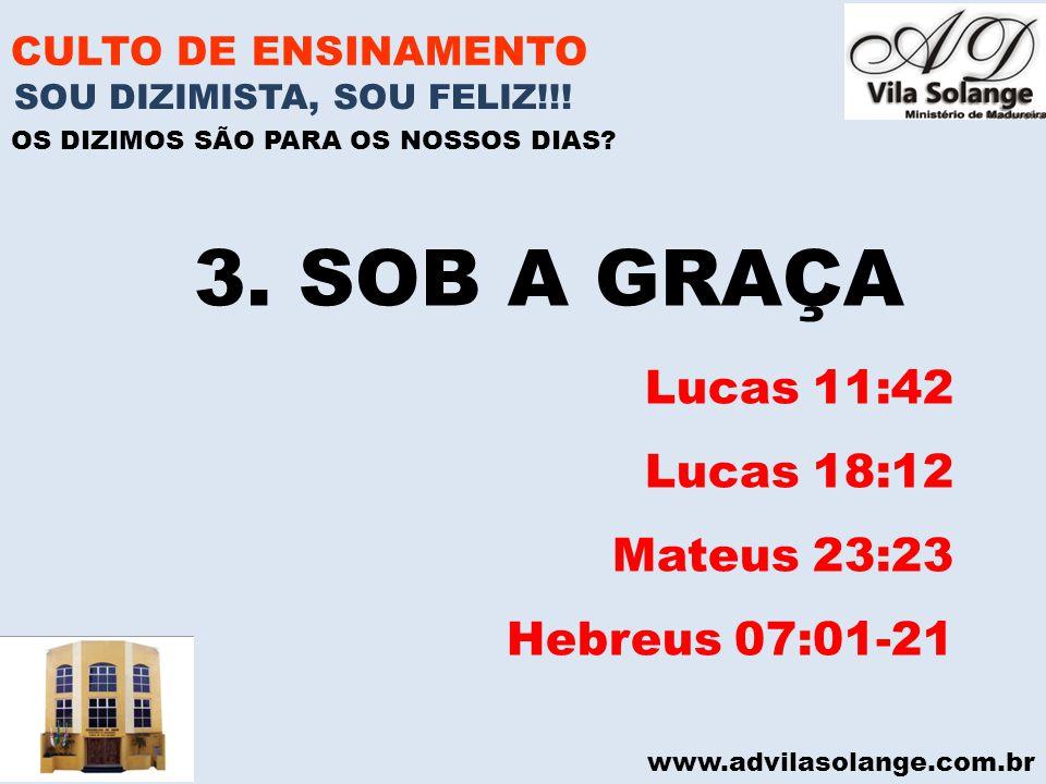 www.advilasolange.com.br CULTO DE ENSINAMENTO 3. SOB A GRAÇA Lucas 11:42 Lucas 18:12 Mateus 23:23 Hebreus 07:01-21 SOU DIZIMISTA, SOU FELIZ!!! OS DIZI
