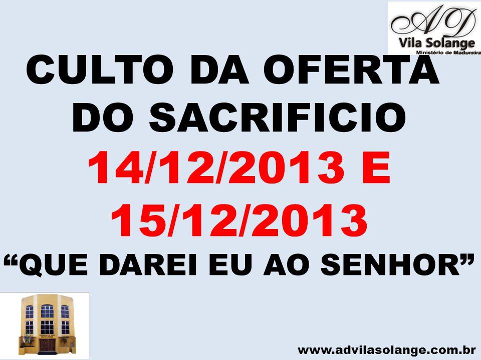 www.advilasolange.com.br CULTO DA OFERTA DO SACRIFICIO 14/12/2013 E 15/12/2013 QUE DAREI EU AO SENHOR