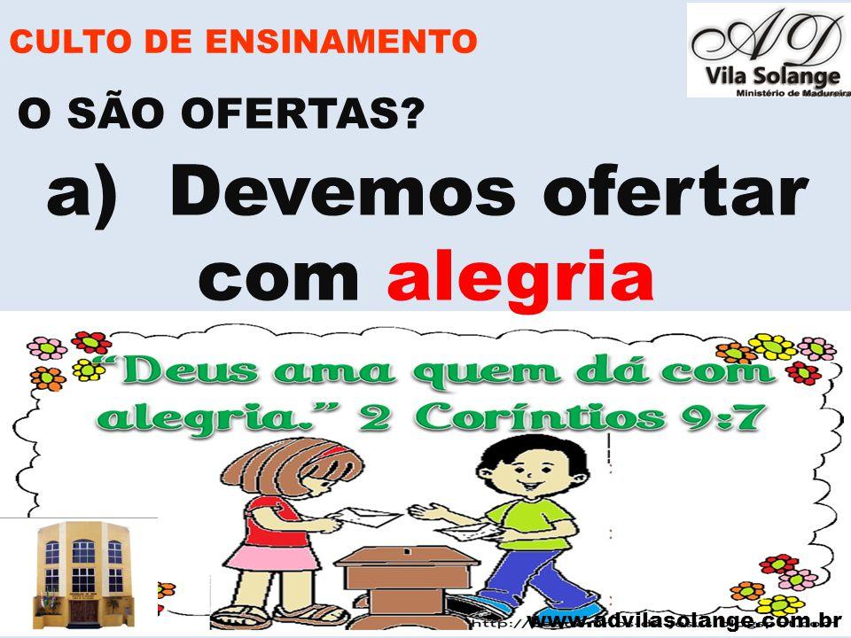 www.advilasolange.com.br CULTO DE ENSINAMENTO a) Devemos ofertar com alegria O SÃO OFERTAS?