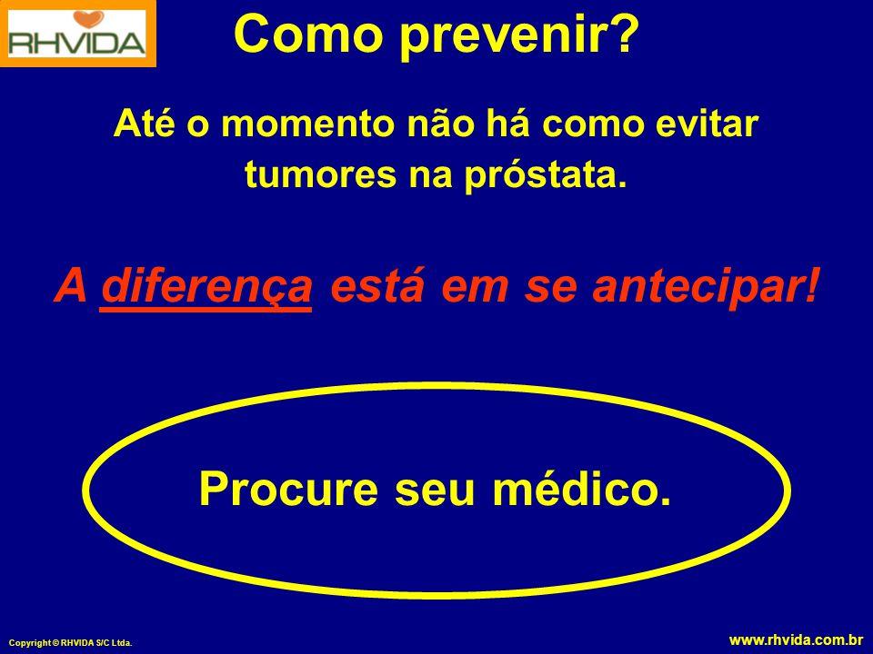 www.rhvida.com.br Copyright © RHVIDA S/C Ltda. Como prevenir? Até o momento não há como evitar tumores na próstata. A diferença está em se antecipar!