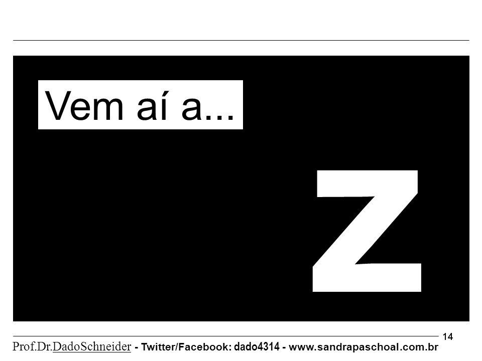 14 z Vem aí a... Prof.Dr.DadoSchneider - Twitter/Facebook: dado4314 - www. sandrapaschoal.com.br