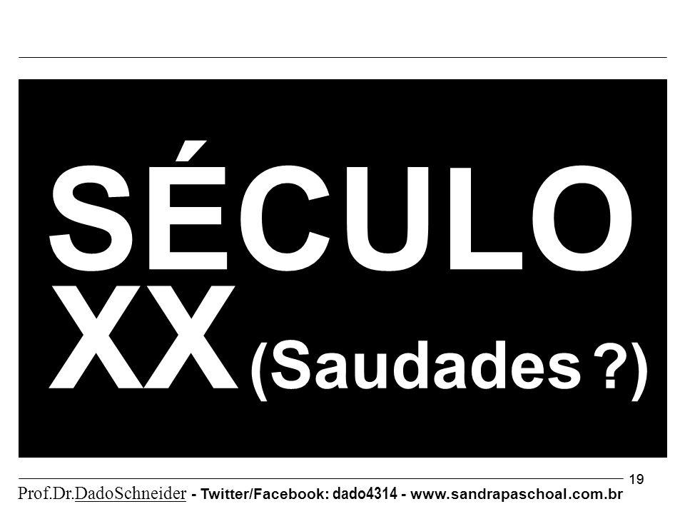 19 XX ( Saudades ?) SÉCULO Prof.Dr.DadoSchneider - Twitter/Facebook: dado4314 - www. sandrapaschoal.com.br