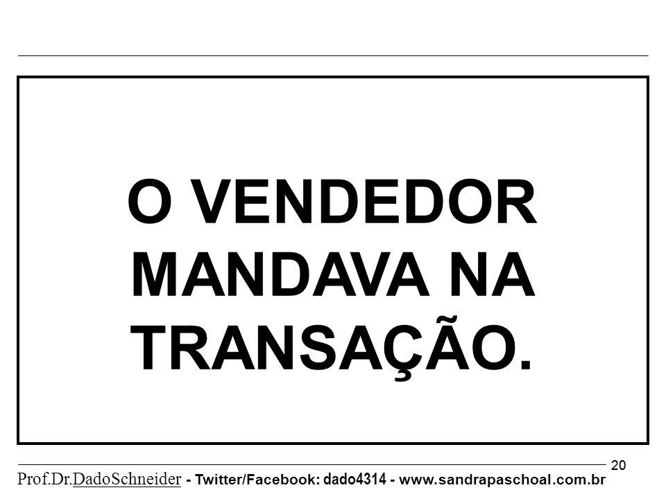 20 O VENDEDOR MANDAVA NA TRANSAÇÃO. Prof.Dr.DadoSchneider - Twitter/Facebook: dado4314 - www.