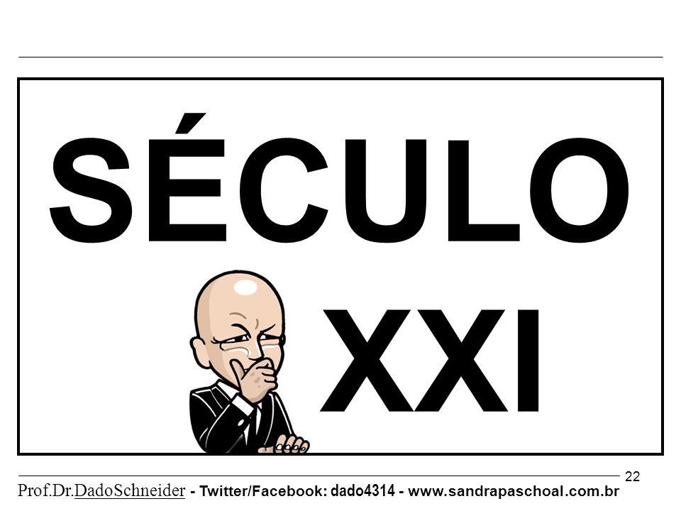 22 SÉCULO XXI Prof.Dr.DadoSchneider - Twitter/Facebook: dado4314 - www. sandrapaschoal.com.br