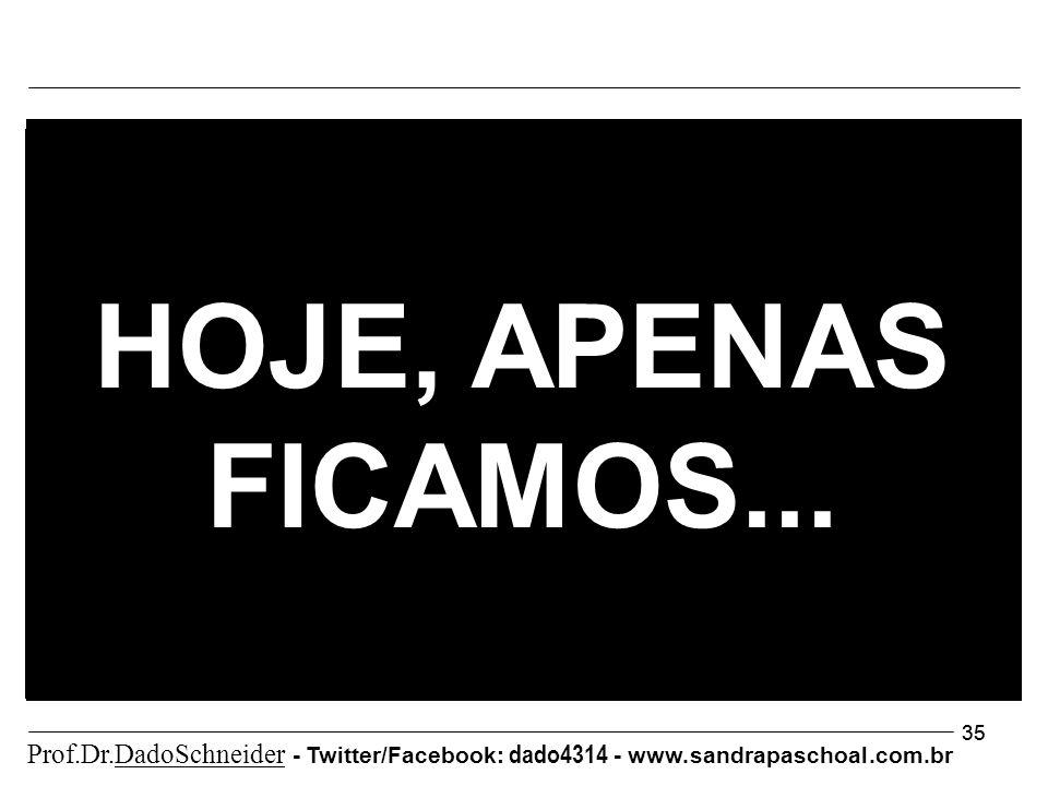 35 HOJE, APENAS FICAMOS... Prof.Dr.DadoSchneider - Twitter/Facebook: dado4314 - www.