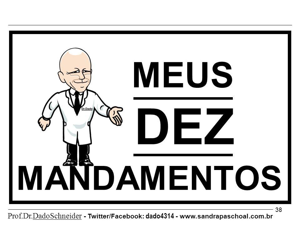 38 MEUS DEZ MANDAMENTOS Prof.Dr.DadoSchneider - Twitter/Facebook: dado4314 - www.