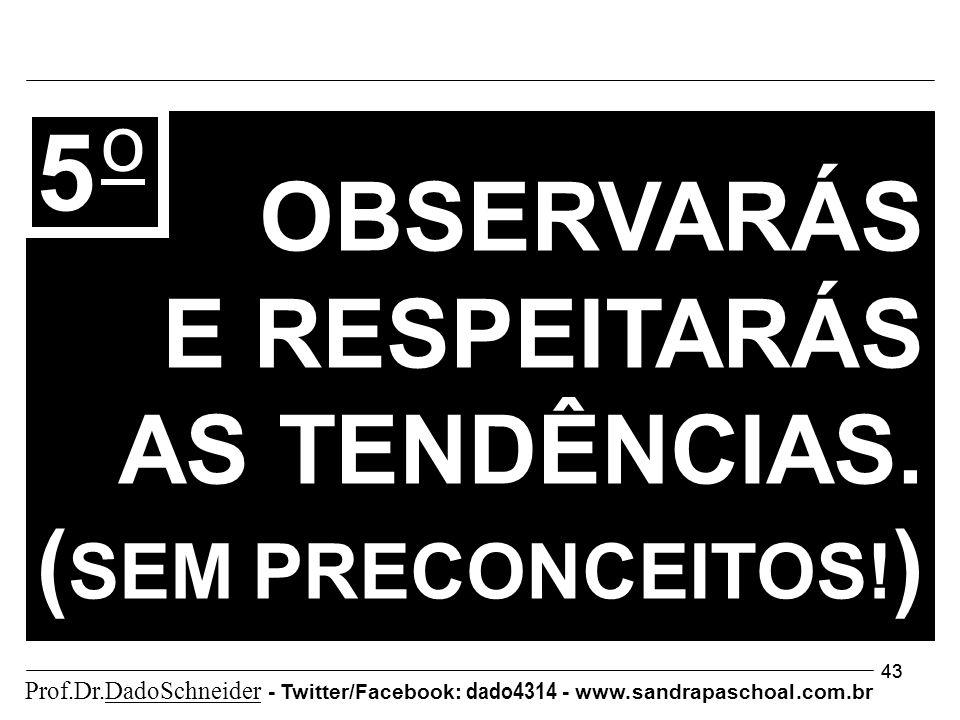 43 5 o OBSERVARÁS E RESPEITARÁS AS TENDÊNCIAS. ( SEM PRECONCEITOS! ) Prof.Dr.DadoSchneider - Twitter/Facebook: dado4314 - www. sandrapaschoal.com.br