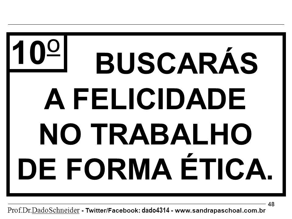 48 BUSCARÁS A FELICIDADE NO TRABALHO DE FORMA ÉTICA. 10 o Prof.Dr.DadoSchneider - Twitter/Facebook: dado4314 - www. sandrapaschoal.com.br