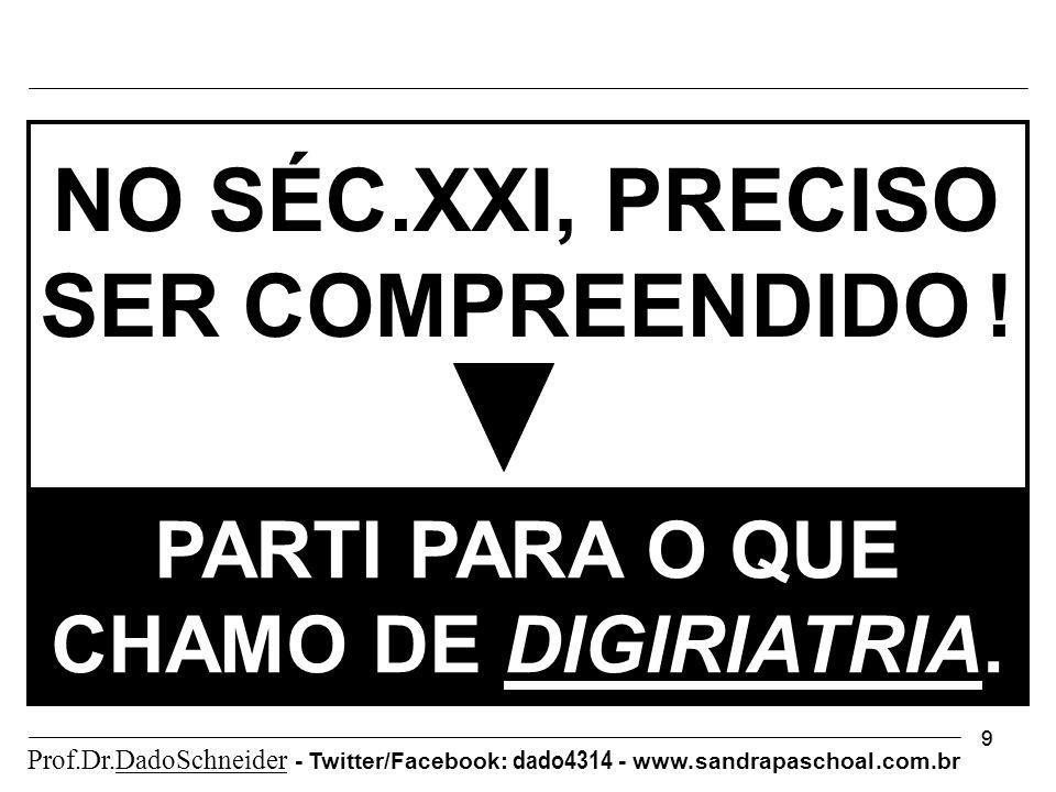 99 PARTI PARA O QUE CHAMO DE DIGIRIATRIA. NO SÉC.XXI, PRECISO SER COMPREENDIDO ! Prof.Dr.DadoSchneider - Twitter/Facebook: dado4314 - www. sandrapasch
