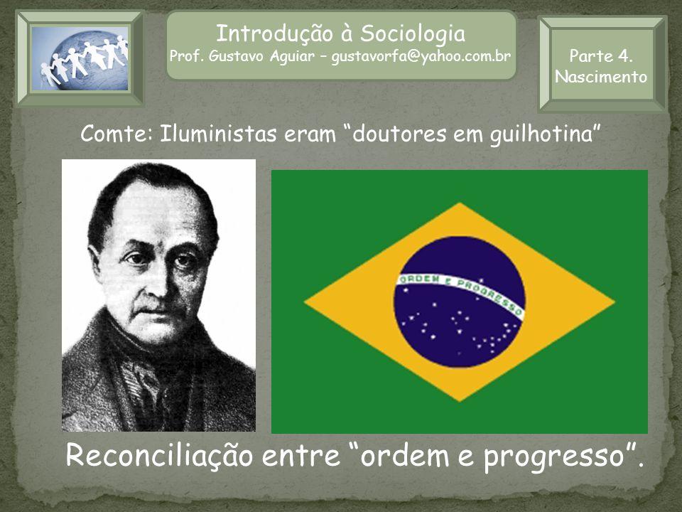 Introdução à Sociologia Prof. Gustavo Aguiar – gustavorfa@yahoo.com.br Comte: Iluministas eram doutores em guilhotina Parte 4. Nascimento Reconciliaçã
