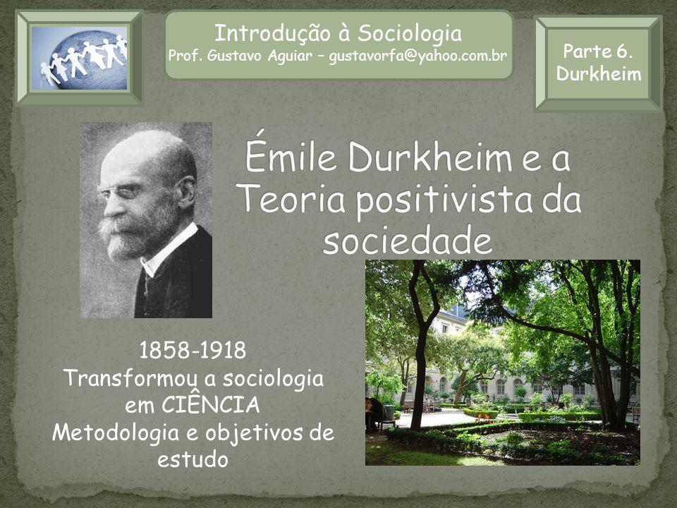 Parte 6. Durkheim Introdução à Sociologia Prof. Gustavo Aguiar – gustavorfa@yahoo.com.br 1858-1918 Transformou a sociologia em CIÊNCIA Metodologia e o