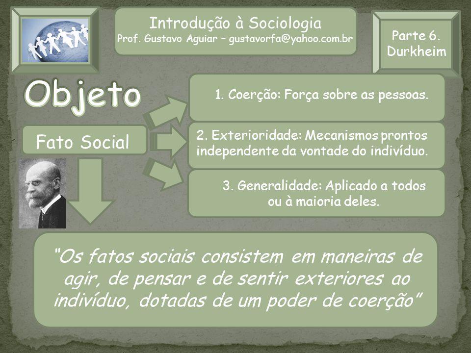 Parte 6. Durkheim Introdução à Sociologia Prof. Gustavo Aguiar – gustavorfa@yahoo.com.br Fato Social Os fatos sociais consistem em maneiras de agir, d