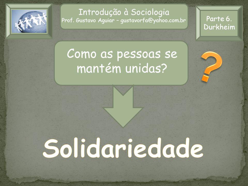 Parte 6. Durkheim Introdução à Sociologia Prof. Gustavo Aguiar – gustavorfa@yahoo.com.br Como as pessoas se mantém unidas?