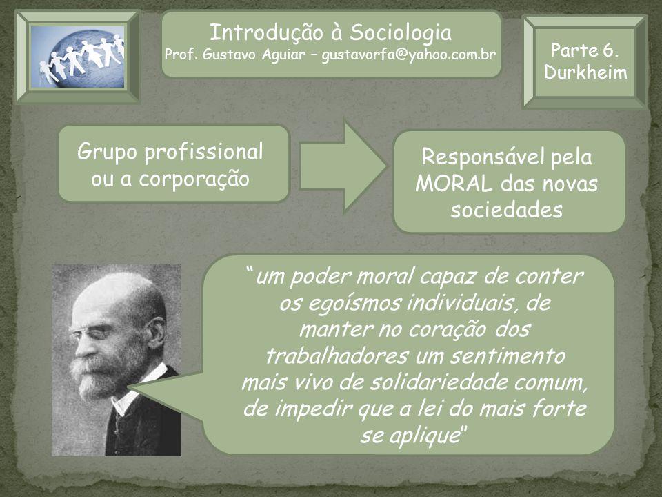 Parte 6. Durkheim Introdução à Sociologia Prof. Gustavo Aguiar – gustavorfa@yahoo.com.br Grupo profissional ou a corporação Responsável pela MORAL das