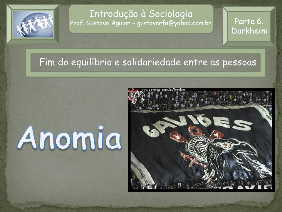 Parte 6. Durkheim Introdução à Sociologia Prof. Gustavo Aguiar – gustavorfa@yahoo.com.br Fim do equilíbrio e solidariedade entre as pessoas