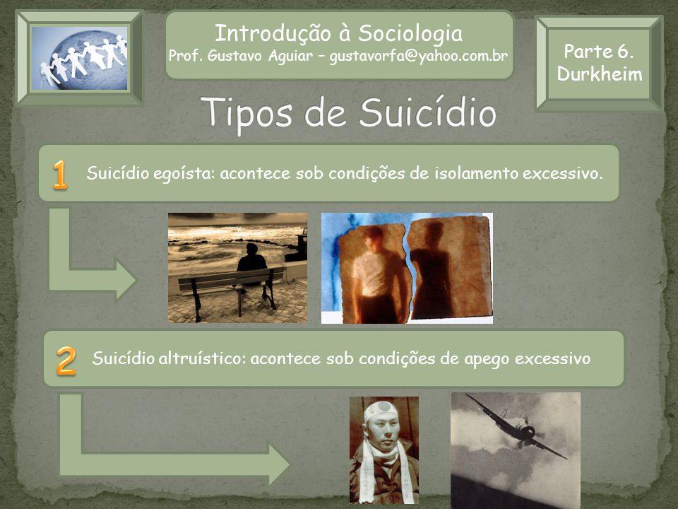 Parte 6. Durkheim Introdução à Sociologia Prof. Gustavo Aguiar – gustavorfa@yahoo.com.br Suicídio egoísta: acontece sob condições de isolamento excess