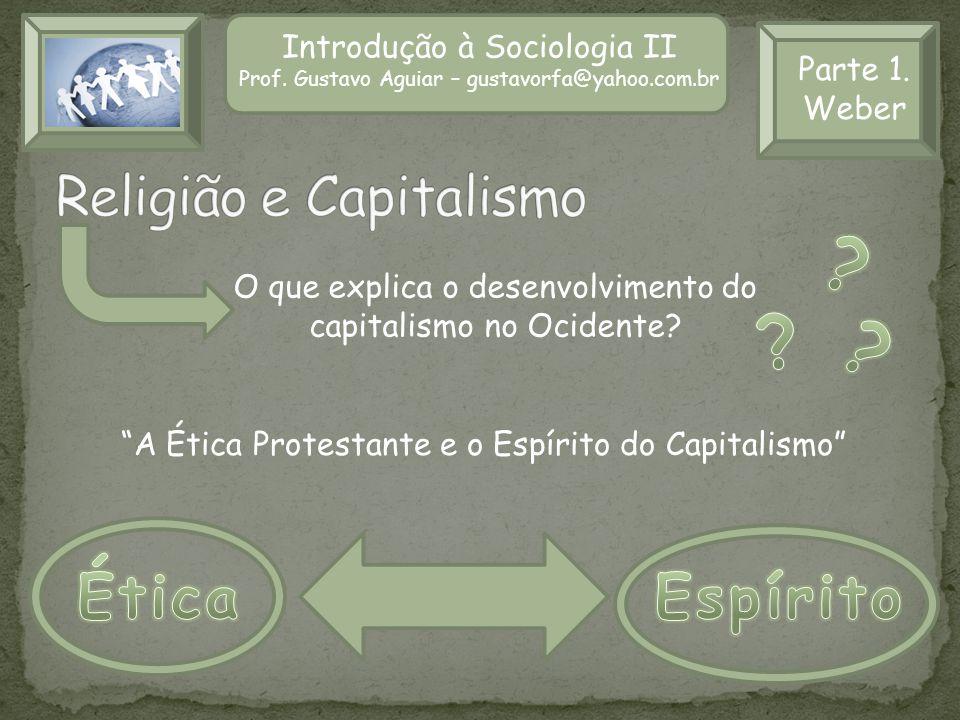 Introdução à Sociologia II Prof. Gustavo Aguiar – gustavorfa@yahoo.com.br Parte 1. Weber A Ética Protestante e o Espírito do Capitalismo O que explica