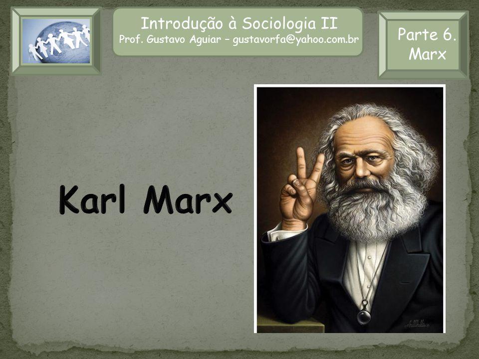 Introdução à Sociologia II Prof. Gustavo Aguiar – gustavorfa@yahoo.com.br Parte 6. Marx