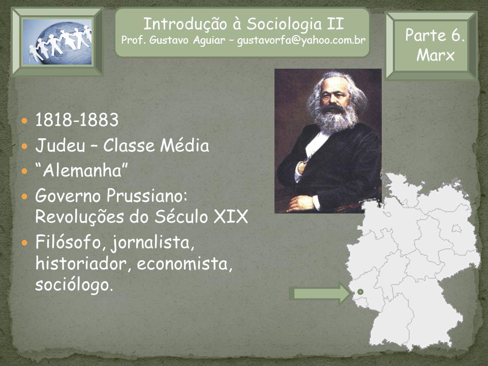 Introdução à Sociologia II Prof. Gustavo Aguiar – gustavorfa@yahoo.com.br Parte 6. Marx 1818-1883 Judeu – Classe Média Alemanha Governo Prussiano: Rev