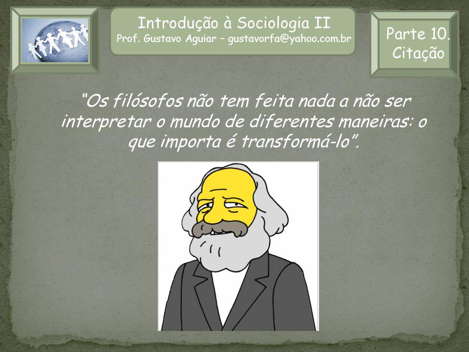 Introdução à Sociologia II Prof. Gustavo Aguiar – gustavorfa@yahoo.com.br Parte 10. Citação Os filósofos não tem feita nada a não ser interpretar o mu