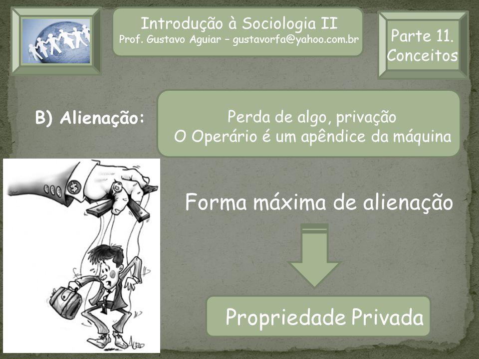 Introdução à Sociologia II Prof. Gustavo Aguiar – gustavorfa@yahoo.com.br Parte 11. Conceitos B) Alienação: Forma máxima de alienação Propriedade Priv