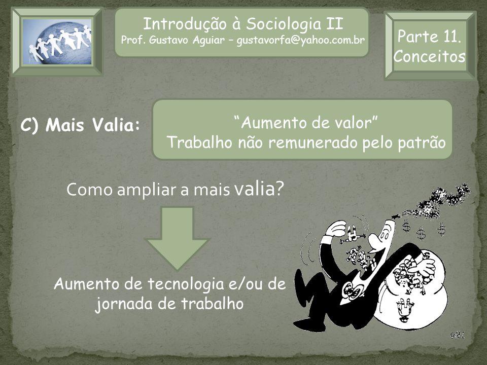 Introdução à Sociologia II Prof. Gustavo Aguiar – gustavorfa@yahoo.com.br Parte 11. Conceitos C) Mais Valia: Como ampliar a mais valia? Aumento de tec